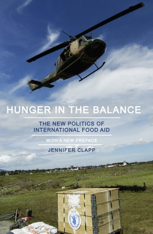 Hunger in the Balance The New Politics of International Food Aid
