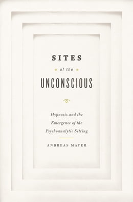 Book Sites of the Unconscious: Hypnosis and the Emergence of the Psychoanalytic Setting by Andreas Mayer