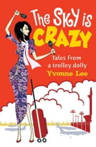 The Sky is Crazy: Tales from a trolley dolly by Yvonne Lee