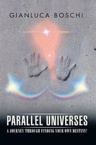Parallel Universes: A journey through finding your own destiny! by Gianluca Boschi