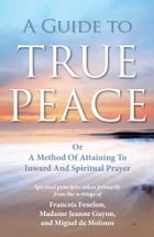 A Guide to True Peace: A Method of Attaining to Inward and Spiritual Prayer by Jeanne Guyon