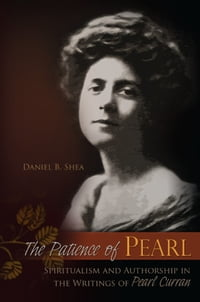 The Patience of Pearl: Spiritualism and Authorship in the Writings of Pearl Curran