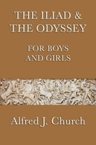 The Iliad and the Odyssey for Boys and Girls by Alfred J. Church