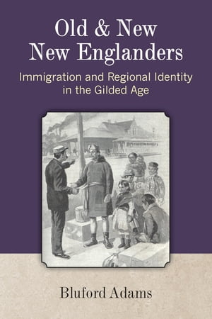 Old and New New Englanders Immigration and Regional Identity in the Gilded Age