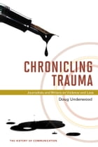 Chronicling Trauma: Journalists and Writers on Violence and Loss by Doug Underwood