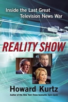 Reality Show: Inside the Last Great Television News War by Howard Kurtz
