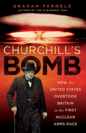 Churchill's Bomb How the United States Overtook Britain in the First Nuclear Arms Race