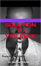 Solution To Violence: Peace in The Streets by Dwayne Preston