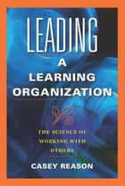Leading a Learning Organization: The Science of Working With Others by Casey Reason