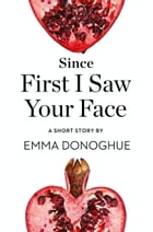Since First I Saw Your Face: A Short Story from the collection, Reader, I Married Him by Emma Donoghue