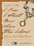I Fear I Shall Never Leave This Island: Life in a Civil War Prison by David Bush