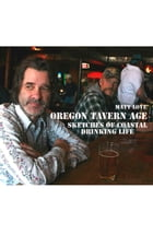 Oregon Tavern Age: Sketches of Coastal Drinking Life by Matt Love