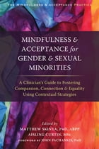 Mindfulness and Acceptance for Gender and Sexual Minorities: A Clinician's Guide to Fostering Compassion, Connection, and Equality Using Contextual St by Matthew D. Skinta, PhD, ABPP