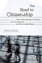 The Road to Citizenship: What Naturalization Means for Immigrants and the United States by Sofya Aptekar