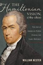 The Hamiltonian Vision, 1789–1800: The Art of American Power During the Early Republic