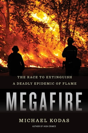 Megafire The Race to Extinguish a Deadly Epidemic of Flame