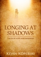 Longing at Shadows: Tales of Love and Madness by Kevin Koperski