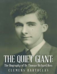 The Quiet Giant: The Biography of Dr. Thomas Richard Ross