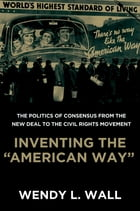 """Inventing the """"American Way"""": The Politics of Consensus from the New Deal to the Civil Rights Movement by Wendy L. Wall"""