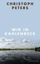 Wir in Kahlenbeck: Roman by Christoph Peters