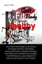 Get A Fit Body Through Healthy Weight Loss: Very Important Weight Loss Advice On Proper Nutrition, Diet Plans, Exercise Routines, Lifestyle Chan by Kayla H. Weller