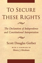 To Secure These Rights: The Declaration of Independence and Constitutional Interpretation by Scott Douglas Gerber