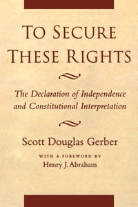To Secure These Rights: The Declaration of Independence and Constitutional Interpretation