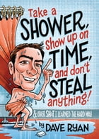 Take a Shower, Show Up On Time, and Don't Steal Anything: And Other Sh*t I Learned the Hard Way by Dave Ryan