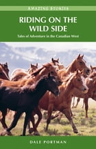 Riding on the Wild Side: Tales of Adventure in the Canadian West by Dale Portman