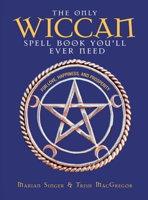 The Only Wiccan Spell Book You'll Ever Need: For Love,  Happiness,  and Prosperity For Love,  Happiness,  and Prosperity