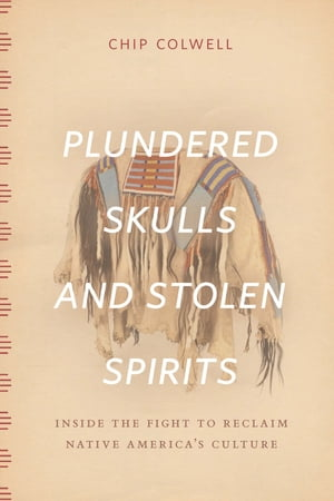 Plundered Skulls and Stolen Spirits Inside the Fight to Reclaim Native America's Culture