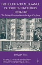 Friendship and Allegiance in Eighteenth-Century Literature: The Politics of Private Virtue in the…