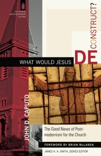 What Would Jesus Deconstruct? (The Church and Postmodern Culture): The Good News of Postmodernism…