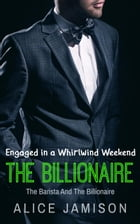 Engaged in a Whirlwind Weekend The Barista And The Billionaire Book 4: Seducing The Billionaire, #4 by Alice Jamison