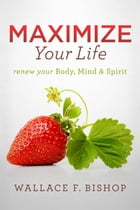 Maximize Your Life: Renew Your Body, Mind & Spirit by Wallace F. Bishop