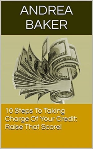 10 Steps To Taking Charge Of Your Credit: Raise That Score!