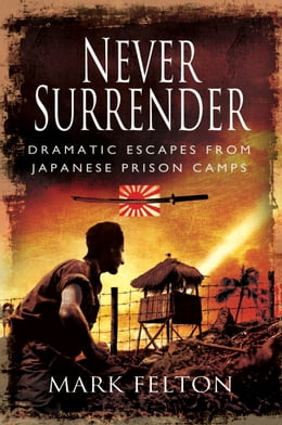 Book Never Surrender: Dramatic Escapes from Japanese Prison Camps by Felton, Mark