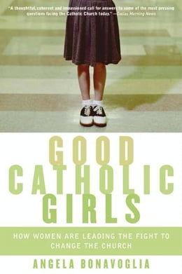 Book Good Catholic Girls: How Women Are Leading the Fight to Change the Church by Angela Bonavoglia