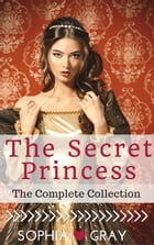 The Secret Princess (The Complete Collection) by Sophia Gray