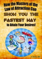 How the Masters of the Law of Attraction Can Show You The Fastest Way to Attain Your Desires by F. Kuhn, RN