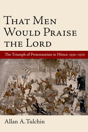 That Men Would Praise the Lord The Triumph of Protestantism in Nimes,  1530-1570