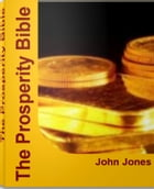 The Prosperity Bible: A Simple Guide to Unlimited Economic Prosperity, Abundant Living and More by John Jones