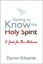 Getting to Know the Holy Spirit: A guide for new believers by Darren Edwards