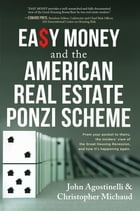 EASY MONEY and the American Real Estate Ponzi Scheme: From your pocket to theirs, the insiders' view of the Great Housing Recession, and how it's happ by John Agostinelli
