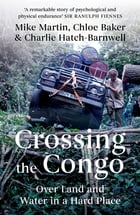 Crossing the Congo: Over Land and Water in a Hard Place by Mike Martin