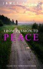 From Passion to Peace: Classic Self Improvement Book by James Allen