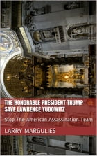 The Honorable President Trump Save Lawrence Yudowitz Stop The American Assassination Team by Larry Margulies
