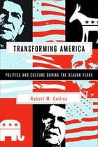 Transforming America: Politics and Culture During the Reagan Years by Robert Collins