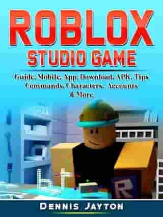Roblox Studio Game Guide, Mobile, App, Download, APK, Tips, Commands, Characters, Accounts, & More by Dennis Jayton