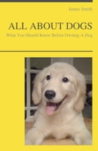ALL ABOUT DOGS - What You Should Know About Owning A Dog by James Smith